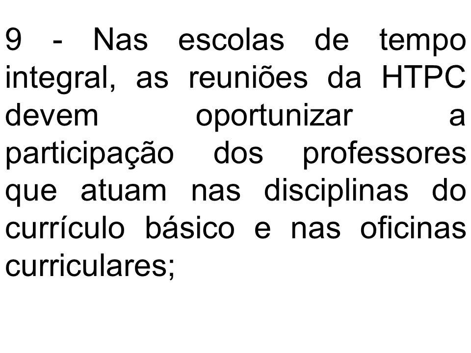 9 - Nas escolas de tempo integral, as reuniões da HTPC devem oportunizar a participação dos professores que atuam nas disciplinas do currículo básico e nas oficinas curriculares;