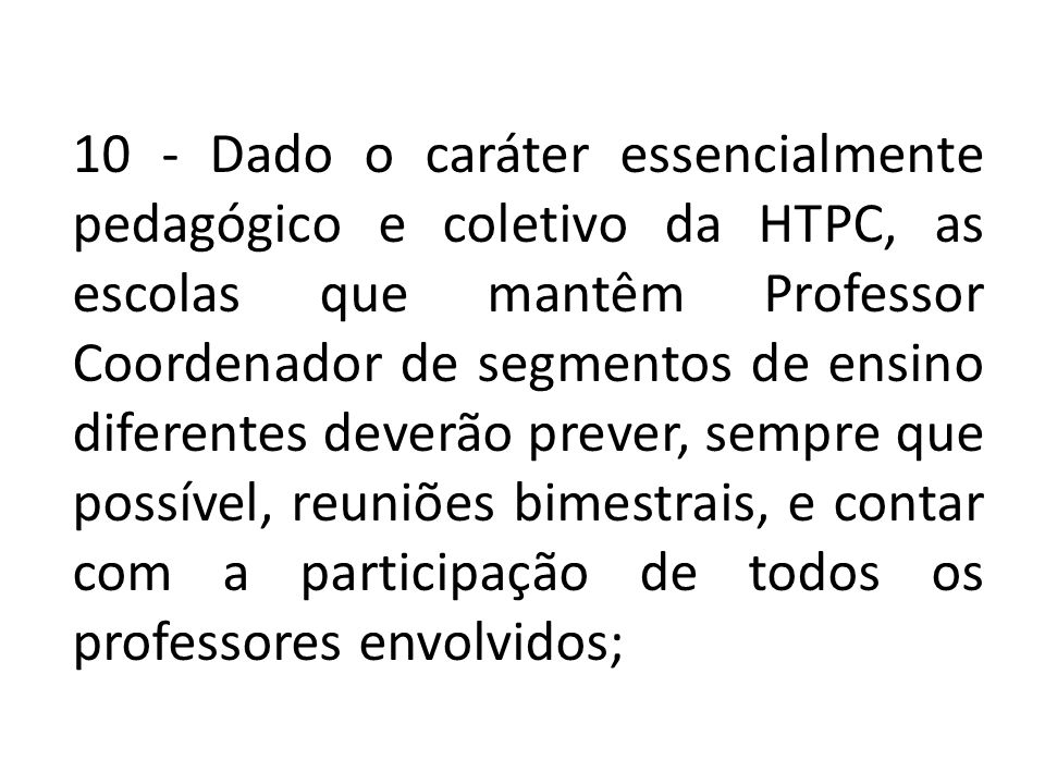 10 - Dado o caráter essencialmente pedagógico e coletivo da HTPC, as escolas que mantêm Professor Coordenador de segmentos de ensino diferentes deverã