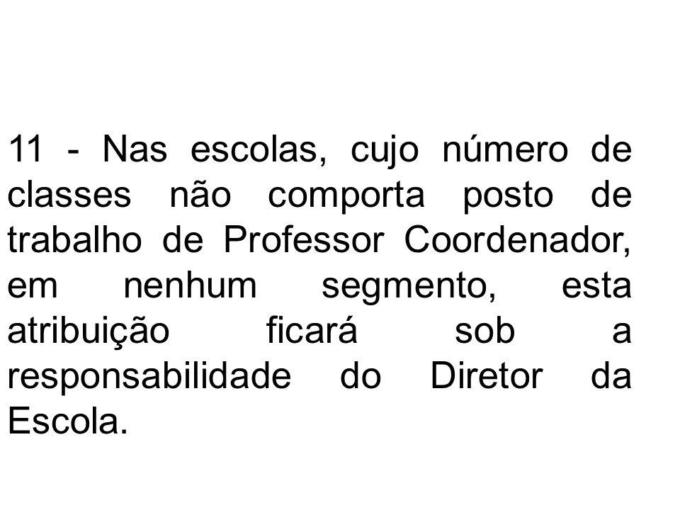 11 - Nas escolas, cujo número de classes não comporta posto de trabalho de Professor Coordenador, em nenhum segmento, esta atribuição ficará sob a responsabilidade do Diretor da Escola.