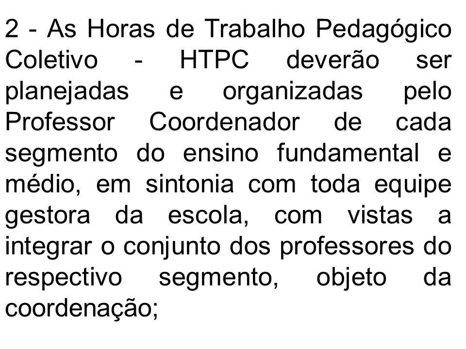 2 - As Horas de Trabalho Pedagógico Coletivo - HTPC deverão ser planejadas e organizadas pelo Professor Coordenador de cada segmento do ensino fundame