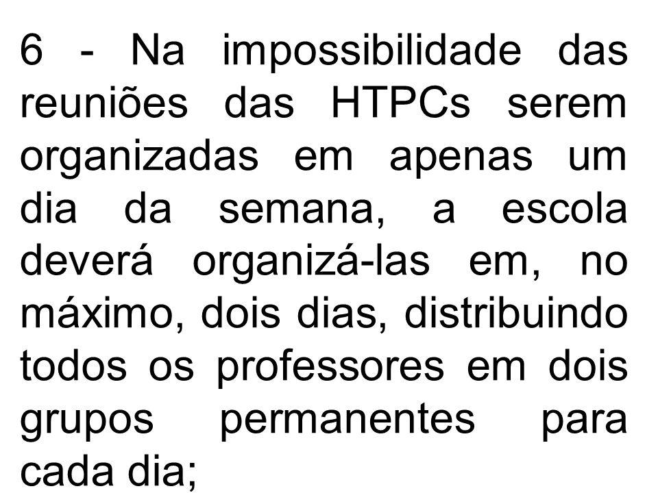 6 - Na impossibilidade das reuniões das HTPCs serem organizadas em apenas um dia da semana, a escola deverá organizá-las em, no máximo, dois dias, dis