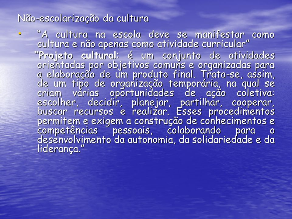 Não-escolarização da cultura A cultura na escola deve se manifestar como cultura e não apenas como atividade curricular A cultura na escola deve se ma