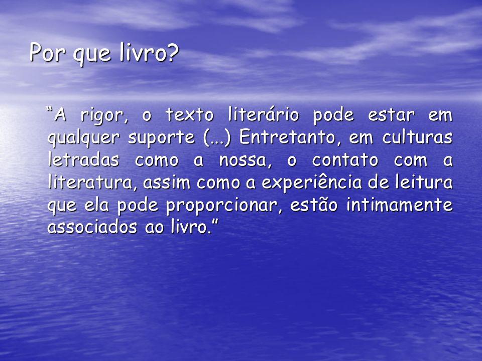 Por que livro? A rigor, o texto literário pode estar em qualquer suporte (...) Entretanto, em culturas letradas como a nossa, o contato com a literatu