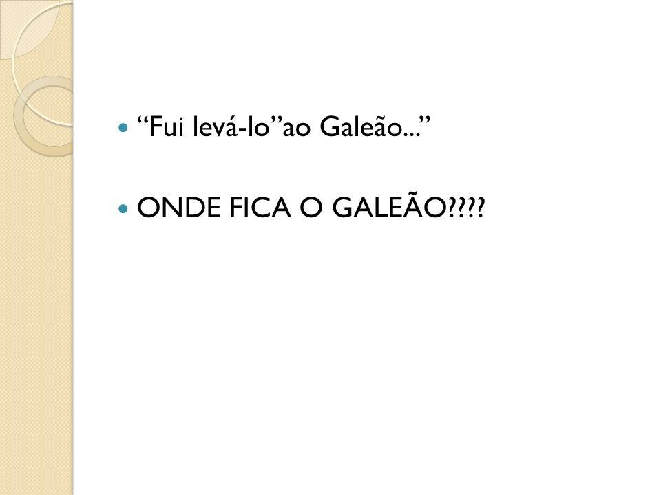 Fui levá-loao Galeão... ONDE FICA O GALEÃO????