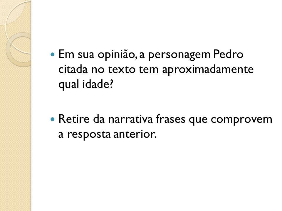 Em sua opinião, a personagem Pedro citada no texto tem aproximadamente qual idade? Retire da narrativa frases que comprovem a resposta anterior.