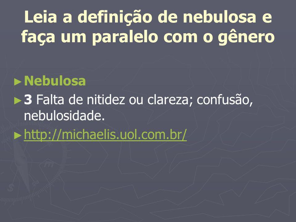 Leia a definição de nebulosa e faça um paralelo com o gênero Nebulosa 3 Falta de nitidez ou clareza; confusão, nebulosidade. http://michaelis.uol.com.