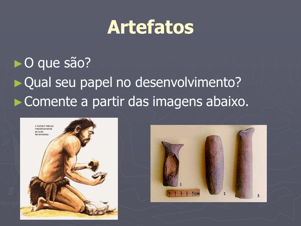 Artefatos O que são? Qual seu papel no desenvolvimento? Comente a partir das imagens abaixo.