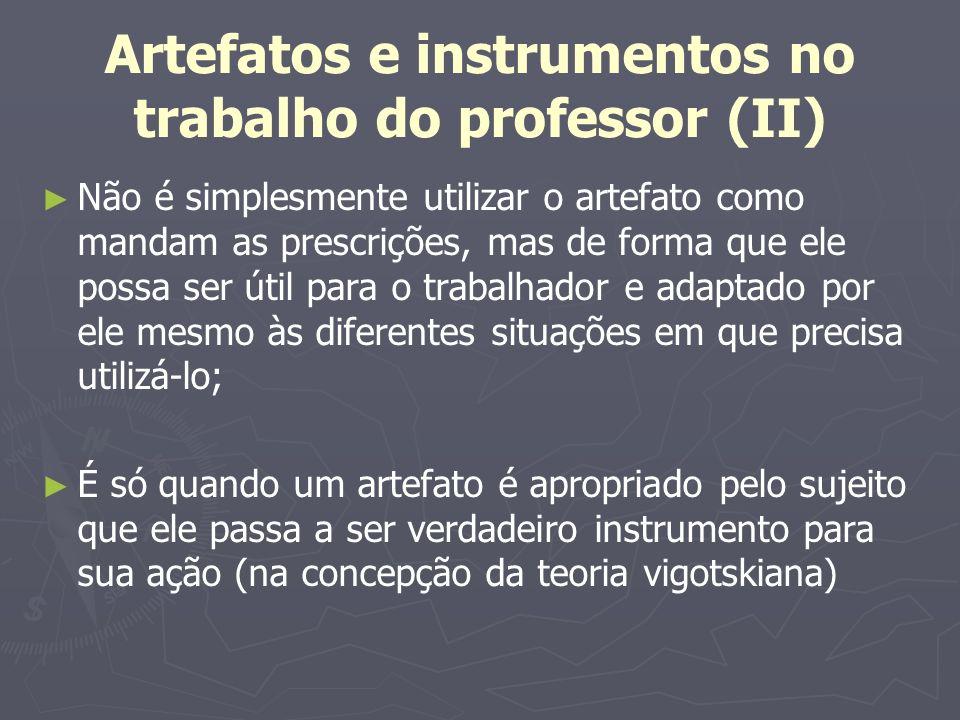Artefatos e instrumentos no trabalho do professor (II) Não é simplesmente utilizar o artefato como mandam as prescrições, mas de forma que ele possa s
