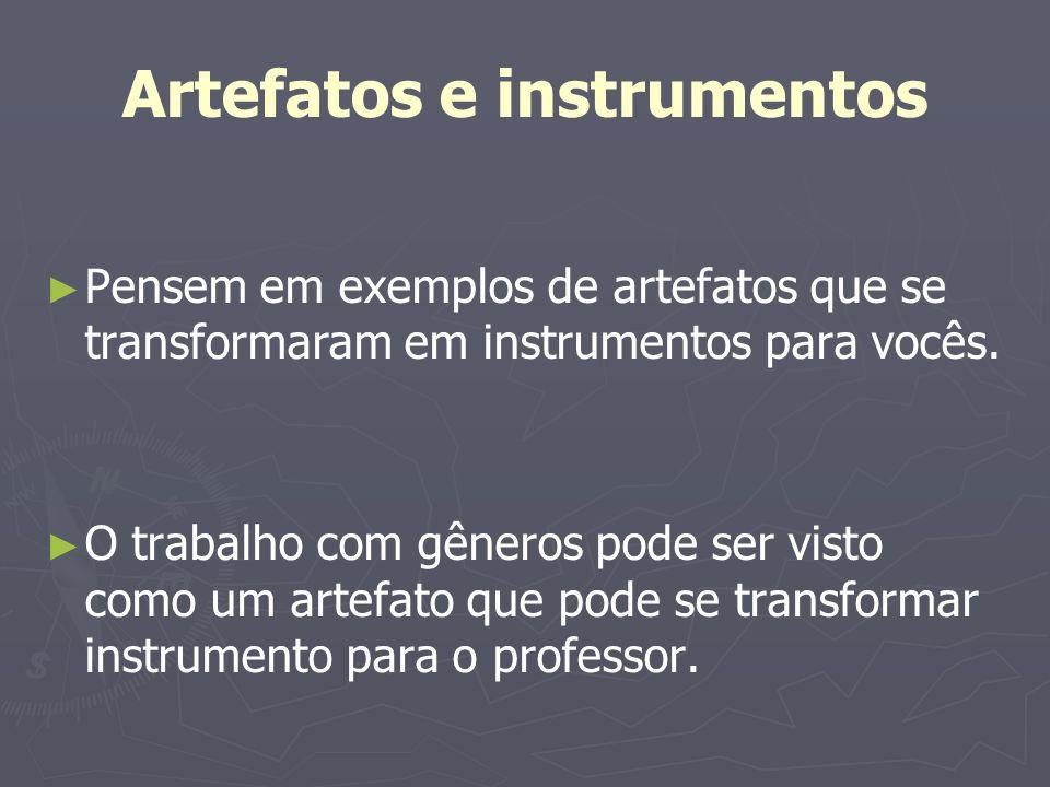 Artefatos e instrumentos Pensem em exemplos de artefatos que se transformaram em instrumentos para vocês. O trabalho com gêneros pode ser visto como u