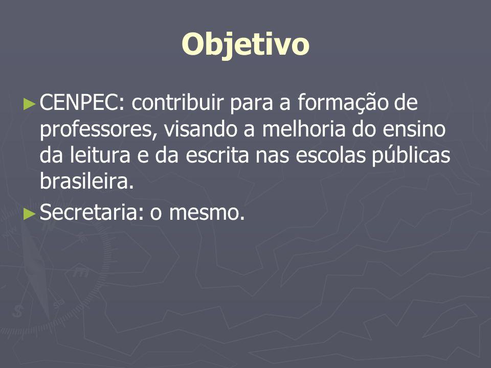 Objetivo CENPEC: contribuir para a formação de professores, visando a melhoria do ensino da leitura e da escrita nas escolas públicas brasileira. Secr
