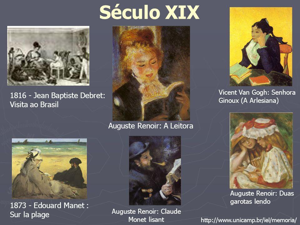 Século XIX http://www.unicamp.br/iel/memoria/ 1816 - Jean Baptiste Debret: Visita ao Brasil 1873 - Edouard Manet : Sur la plage Vicent Van Gogh: Senho