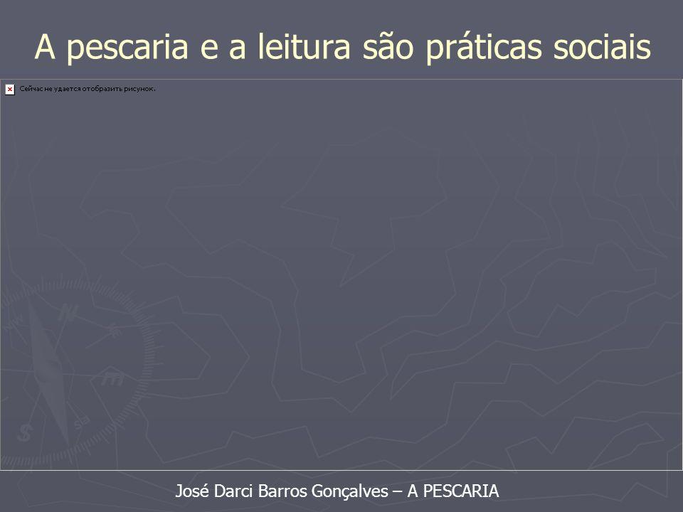 A pescaria e a leitura são práticas sociais José Darci Barros Gonçalves – A PESCARIA