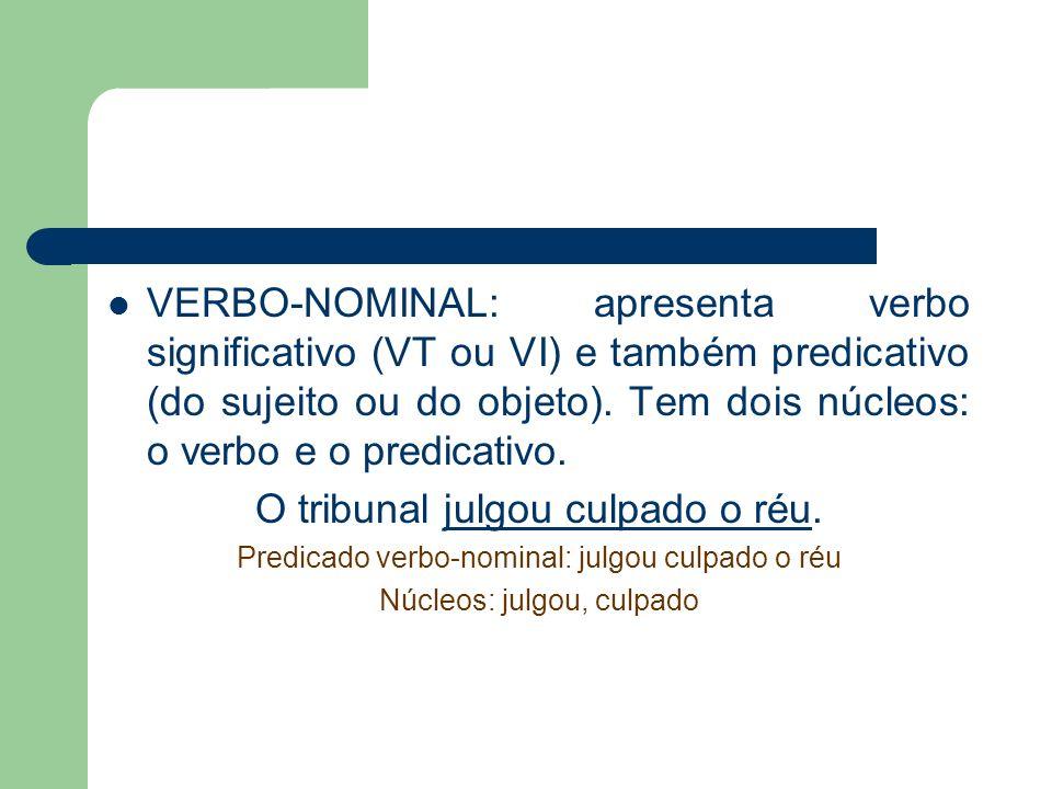 VERBO-NOMINAL: apresenta verbo significativo (VT ou VI) e também predicativo (do sujeito ou do objeto). Tem dois núcleos: o verbo e o predicativo. O t