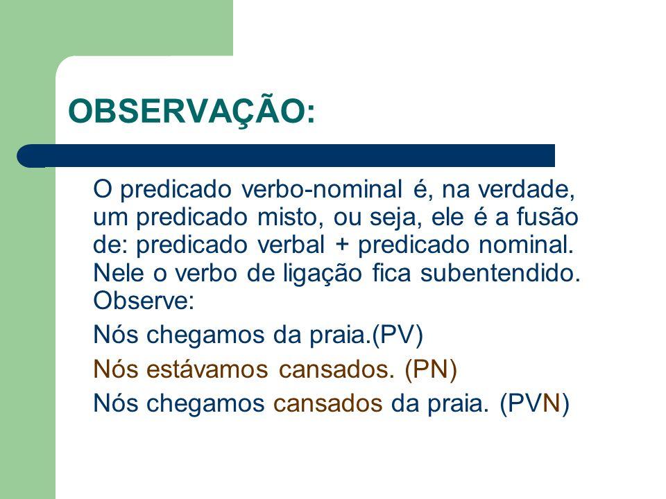 OBSERVAÇÃO: O predicado verbo-nominal é, na verdade, um predicado misto, ou seja, ele é a fusão de: predicado verbal + predicado nominal. Nele o verbo