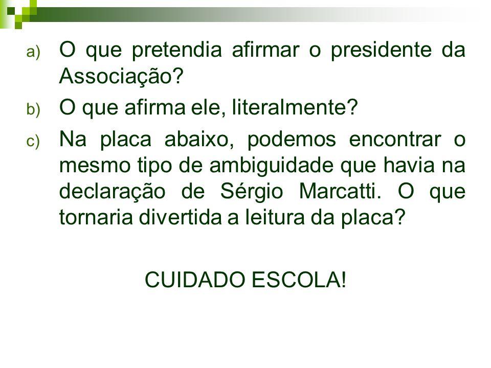 a) O que pretendia afirmar o presidente da Associação? b) O que afirma ele, literalmente? c) Na placa abaixo, podemos encontrar o mesmo tipo de ambigu