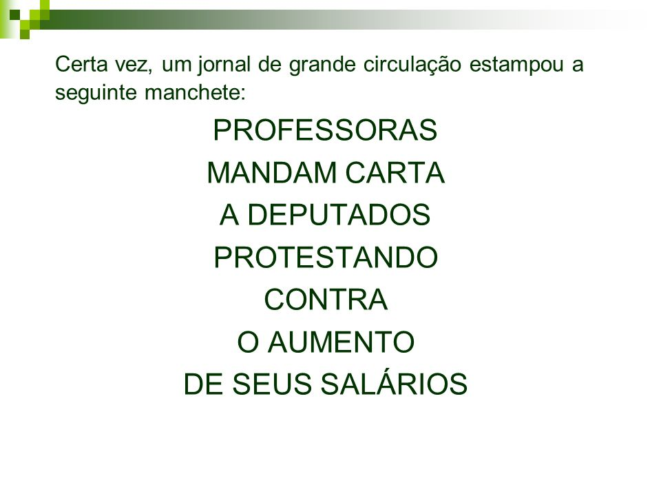 Certa vez, um jornal de grande circulação estampou a seguinte manchete: PROFESSORAS MANDAM CARTA A DEPUTADOS PROTESTANDO CONTRA O AUMENTO DE SEUS SALÁRIOS