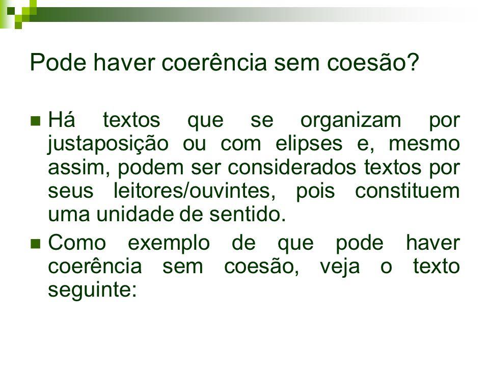 Pode haver coerência sem coesão? Há textos que se organizam por justaposição ou com elipses e, mesmo assim, podem ser considerados textos por seus lei
