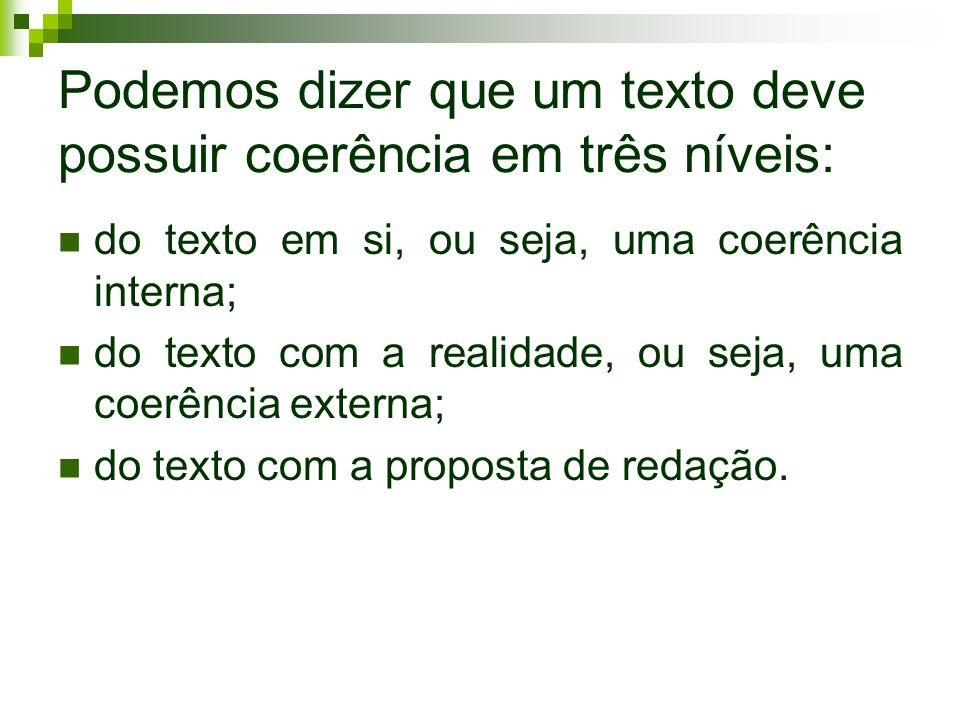 Podemos dizer que um texto deve possuir coerência em três níveis: do texto em si, ou seja, uma coerência interna; do texto com a realidade, ou seja, uma coerência externa; do texto com a proposta de redação.