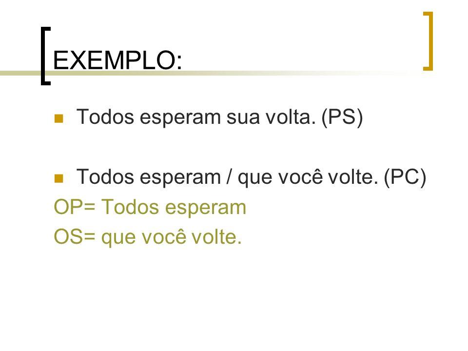 EXEMPLO: Todos esperam sua volta. (PS) Todos esperam / que você volte. (PC) OP= Todos esperam OS= que você volte.