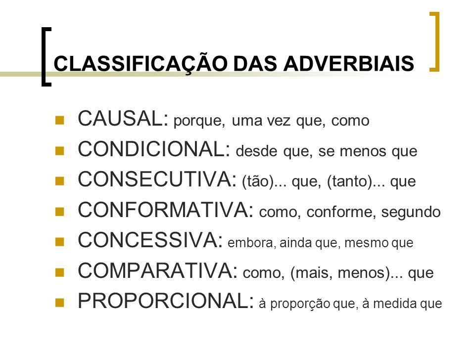 CLASSIFICAÇÃO DAS ADVERBIAIS CAUSAL: porque, uma vez que, como CONDICIONAL: desde que, se menos que CONSECUTIVA: (tão)... que, (tanto)... que CONFORMA