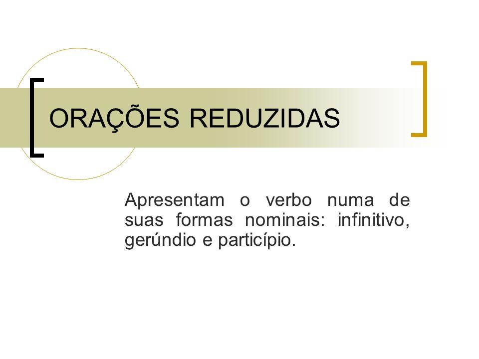 ORAÇÕES REDUZIDAS Apresentam o verbo numa de suas formas nominais: infinitivo, gerúndio e particípio.