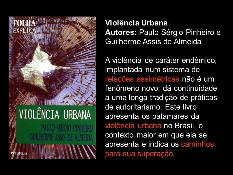 Violência Urbana Autores: Paulo Sérgio Pinheiro e Guilherme Assis de Almeida A violência de caráter endêmico, implantada num sistema de relações assim