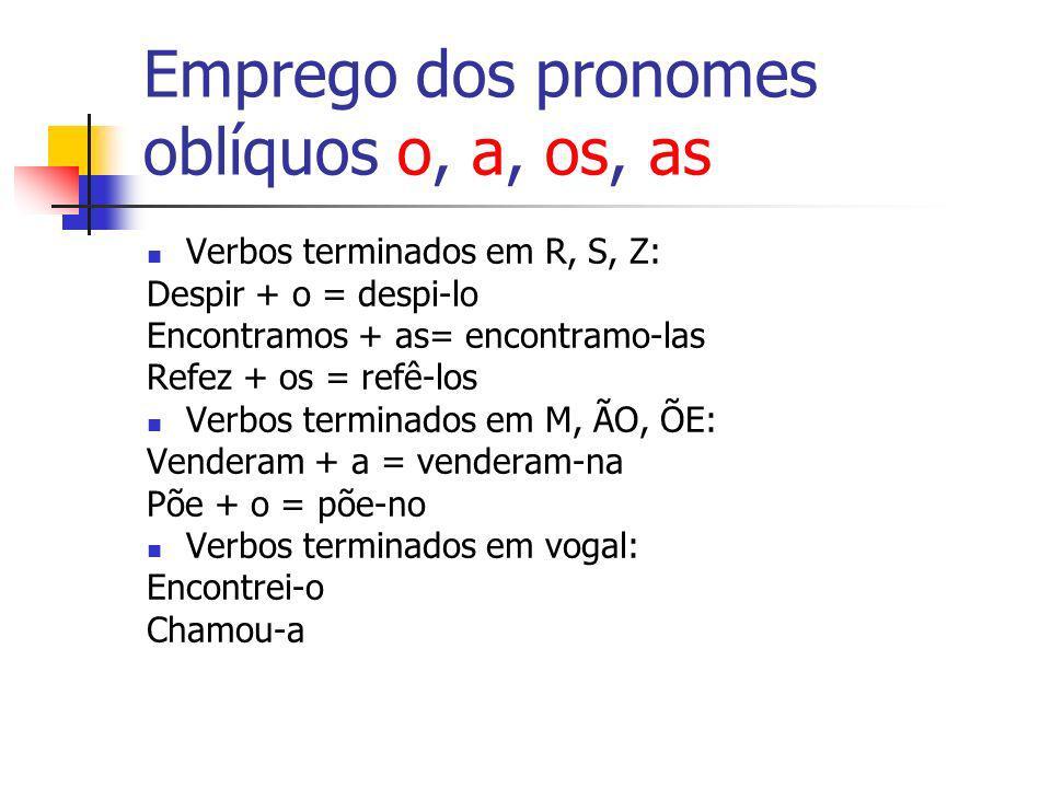 Emprego dos pronomes oblíquos o, a, os, as Verbos terminados em R, S, Z: Despir + o = despi-lo Encontramos + as= encontramo-las Refez + os = refê-los