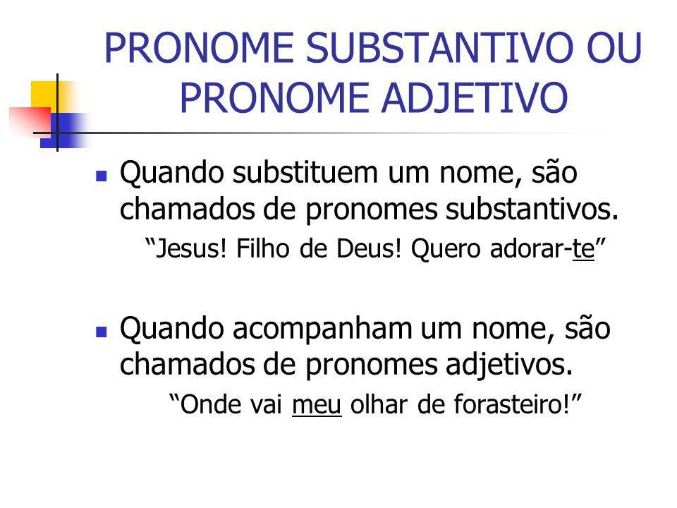 PRONOME SUBSTANTIVO OU PRONOME ADJETIVO Quando substituem um nome, são chamados de pronomes substantivos. Jesus! Filho de Deus! Quero adorar-te Quando