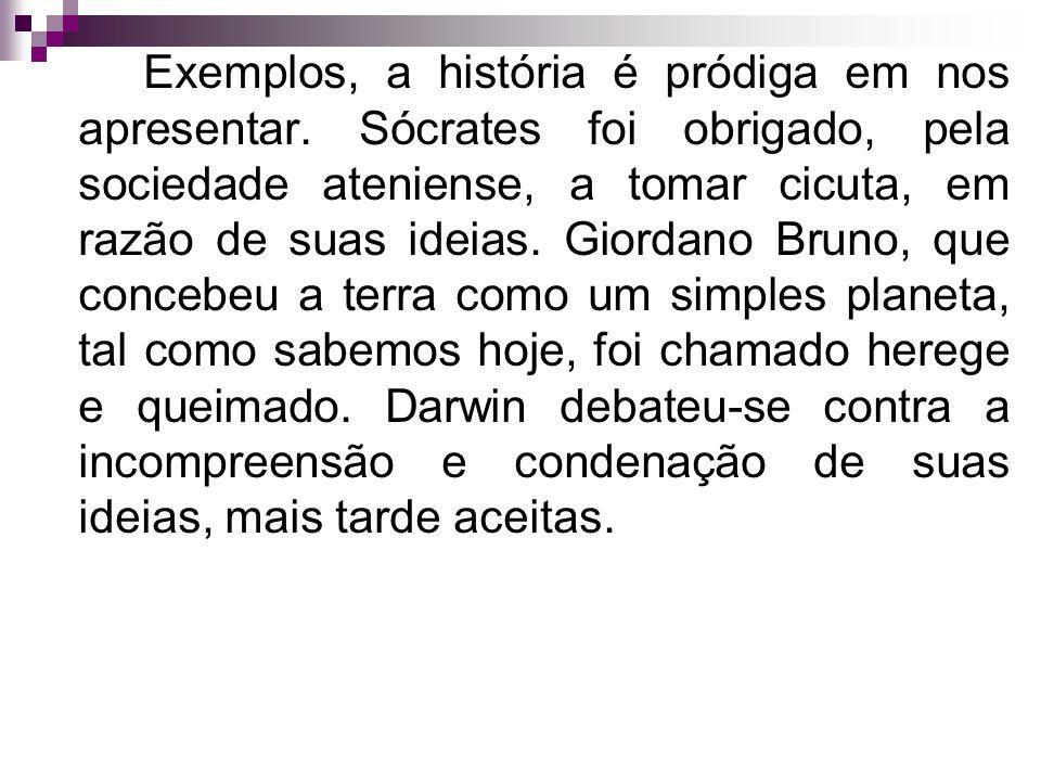 Exemplos, a história é pródiga em nos apresentar. Sócrates foi obrigado, pela sociedade ateniense, a tomar cicuta, em razão de suas ideias. Giordano B