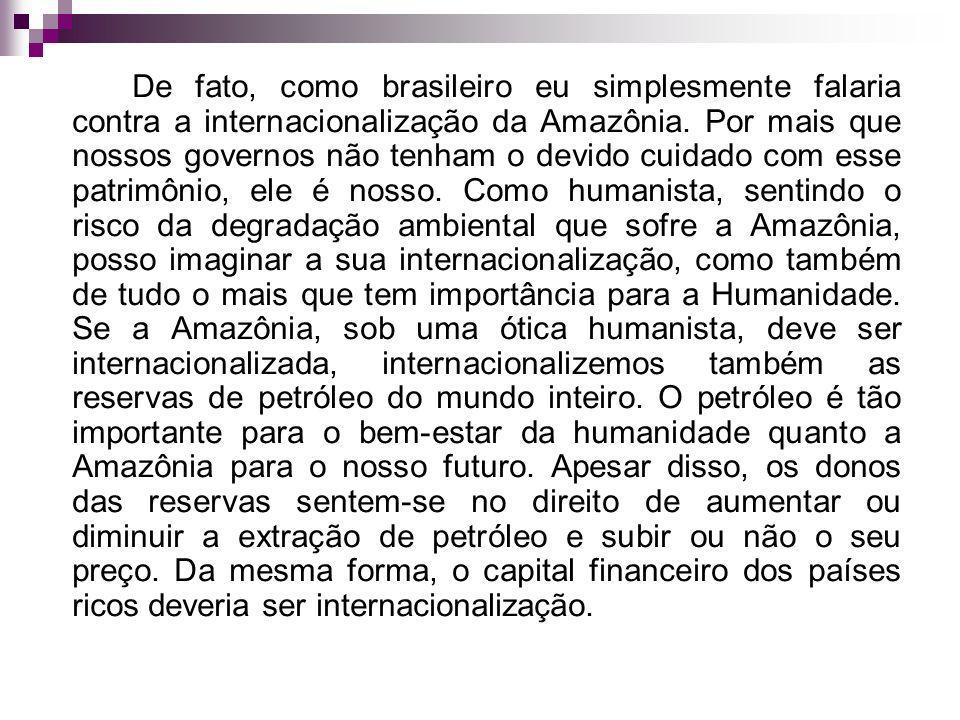 De fato, como brasileiro eu simplesmente falaria contra a internacionalização da Amazônia. Por mais que nossos governos não tenham o devido cuidado co