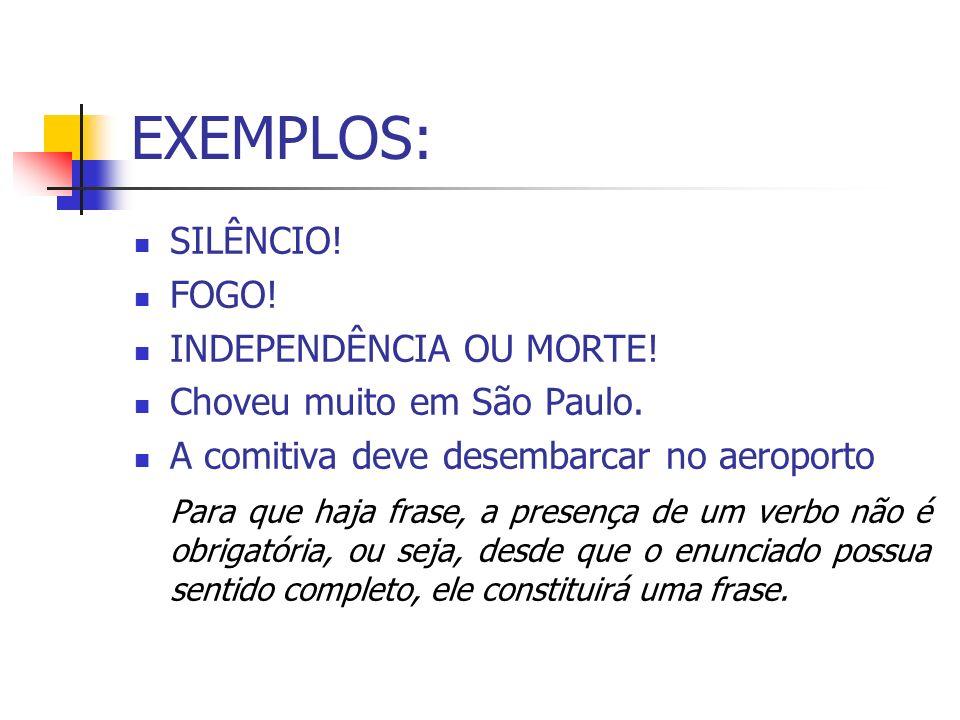 EXEMPLOS: SILÊNCIO! FOGO! INDEPENDÊNCIA OU MORTE! Choveu muito em São Paulo. A comitiva deve desembarcar no aeroporto Para que haja frase, a presença