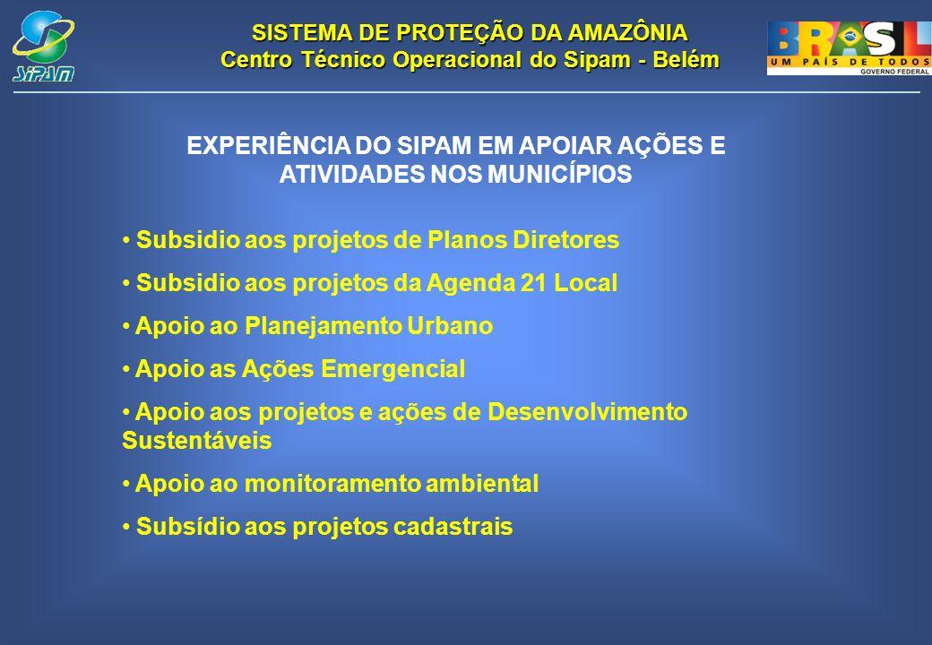 SISTEMA DE PROTEÇÃO DA AMAZÔNIA Centro Técnico Operacional do Sipam - Belém EXPERIÊNCIA DO SIPAM EM APOIAR AÇÕES E ATIVIDADES NOS MUNICÍPIOS Subsidio aos projetos de Planos Diretores Subsidio aos projetos da Agenda 21 Local Apoio ao Planejamento Urbano Apoio as Ações Emergencial Apoio aos projetos e ações de Desenvolvimento Sustentáveis Apoio ao monitoramento ambiental Subsídio aos projetos cadastrais
