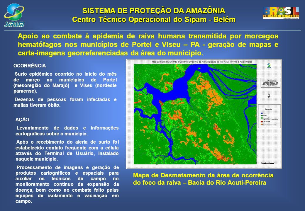 SISTEMA DE PROTEÇÃO DA AMAZÔNIA Centro Técnico Operacional do Sipam - Belém Apoio ao combate à epidemia de raiva humana transmitida por morcegos hematófagos nos municípios de Portel e Viseu – PA - geração de mapas e carta-imagens georreferenciadas da área do município.