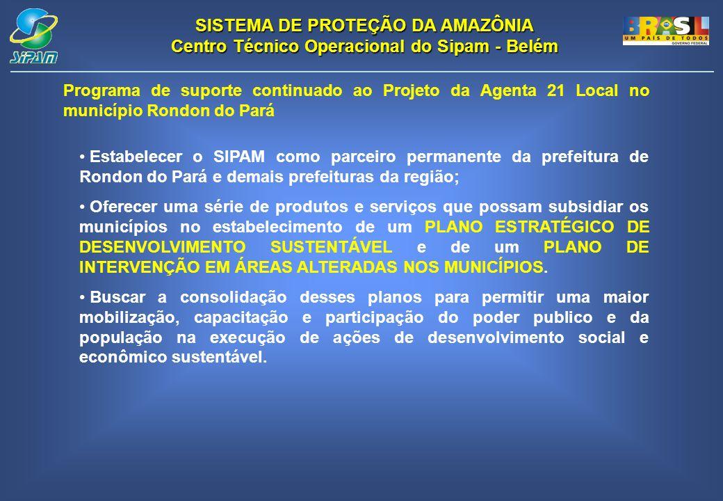 SISTEMA DE PROTEÇÃO DA AMAZÔNIA Centro Técnico Operacional do Sipam - Belém Programa de suporte continuado ao Projeto da Agenta 21 Local no município Rondon do Pará Estabelecer o SIPAM como parceiro permanente da prefeitura de Rondon do Pará e demais prefeituras da região; Oferecer uma série de produtos e serviços que possam subsidiar os municípios no estabelecimento de um PLANO ESTRATÉGICO DE DESENVOLVIMENTO SUSTENTÁVEL e de um PLANO DE INTERVENÇÃO EM ÁREAS ALTERADAS NOS MUNICÍPIOS.