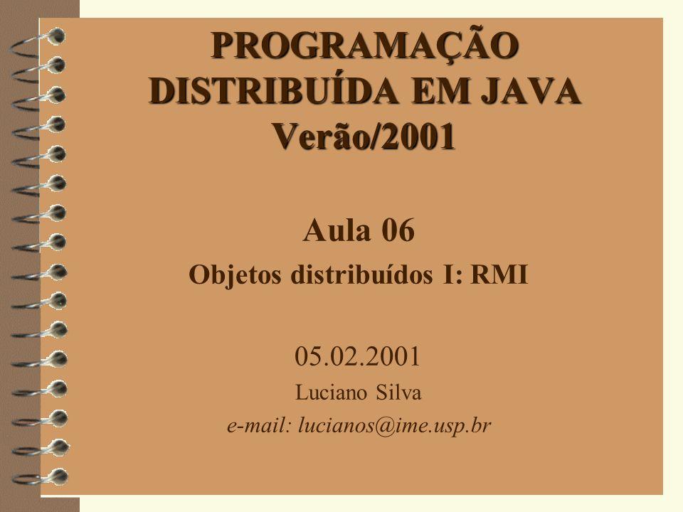 1 PROGRAMAÇÃO DISTRIBUÍDA EM JAVA Verão/2001 Aula 06 Objetos distribuídos I: RMI 05.02.2001 Luciano Silva e-mail: lucianos@ime.usp.br