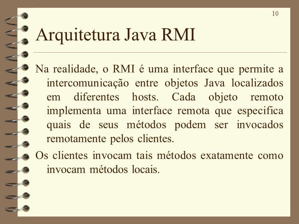 10 Arquitetura Java RMI Na realidade, o RMI é uma interface que permite a intercomunicação entre objetos Java localizados em diferentes hosts. Cada ob