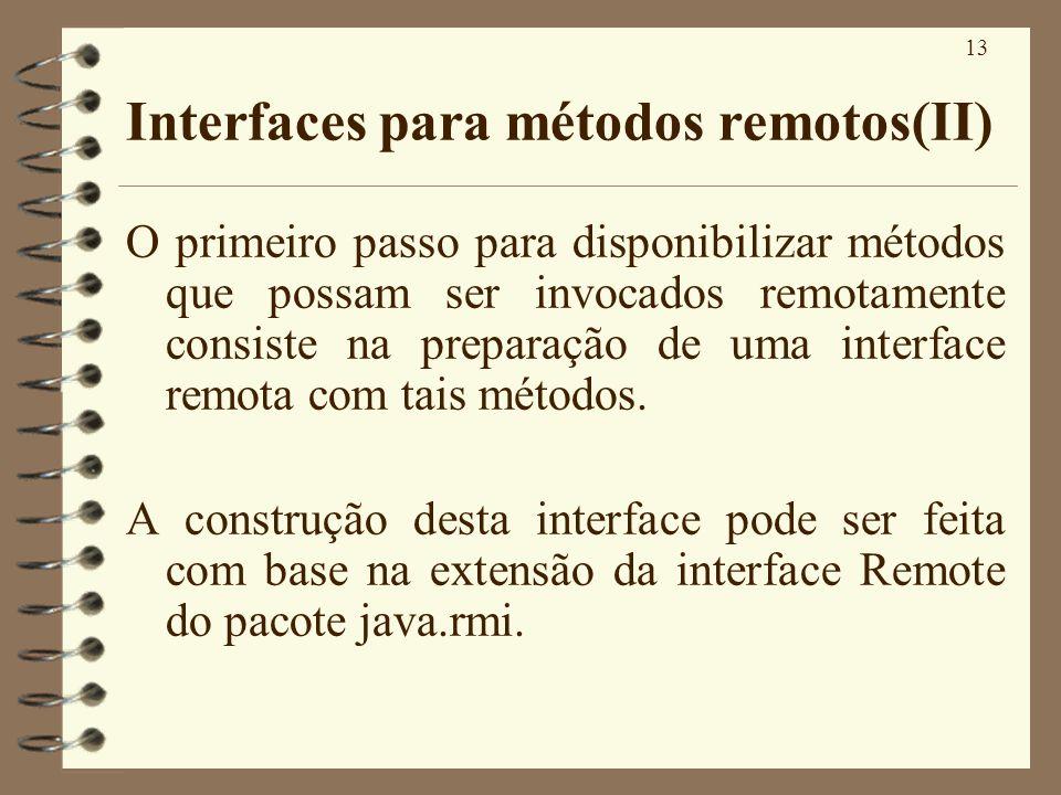 13 Interfaces para métodos remotos(II) O primeiro passo para disponibilizar métodos que possam ser invocados remotamente consiste na preparação de uma