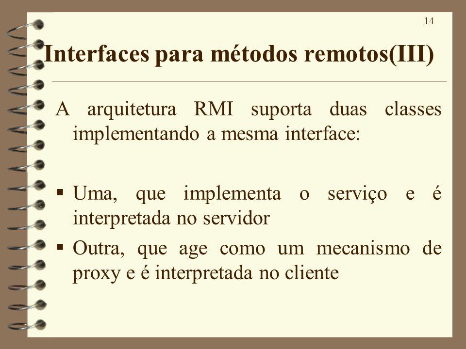 14 Interfaces para métodos remotos(III) A arquitetura RMI suporta duas classes implementando a mesma interface: Uma, que implementa o serviço e é inte
