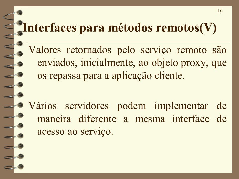 16 Interfaces para métodos remotos(V) Valores retornados pelo serviço remoto são enviados, inicialmente, ao objeto proxy, que os repassa para a aplica