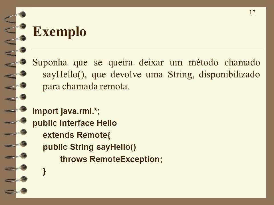 17 Exemplo Suponha que se queira deixar um método chamado sayHello(), que devolve uma String, disponibilizado para chamada remota. import java.rmi.*;