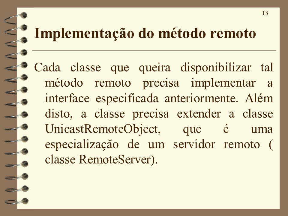 18 Implementação do método remoto Cada classe que queira disponibilizar tal método remoto precisa implementar a interface especificada anteriormente.