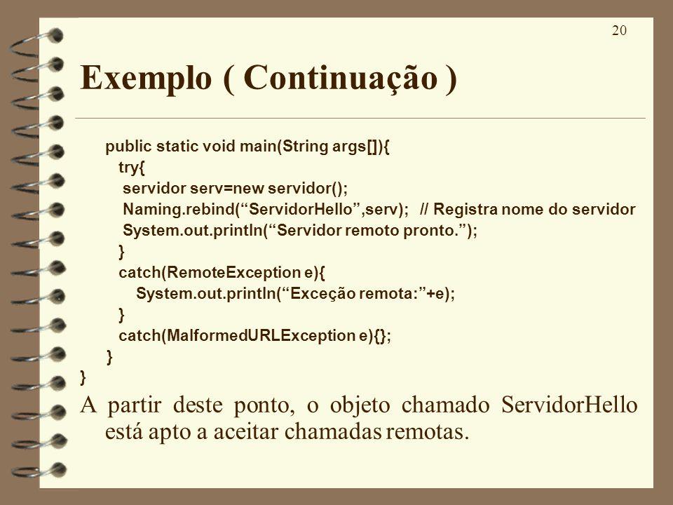 20 Exemplo ( Continuação ) public static void main(String args[]){ try{ servidor serv=new servidor(); Naming.rebind(ServidorHello,serv); // Registra n