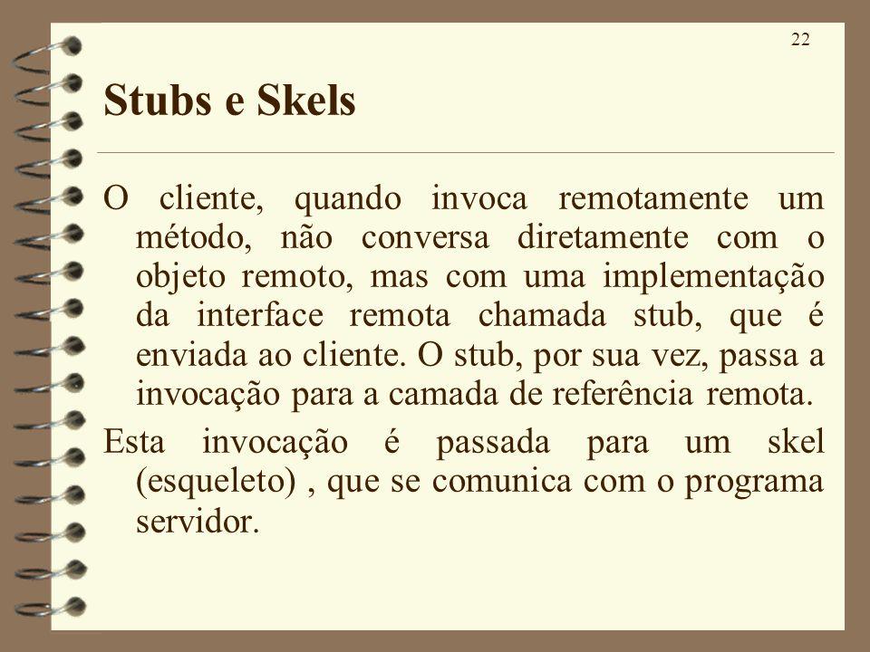 22 Stubs e Skels O cliente, quando invoca remotamente um método, não conversa diretamente com o objeto remoto, mas com uma implementação da interface