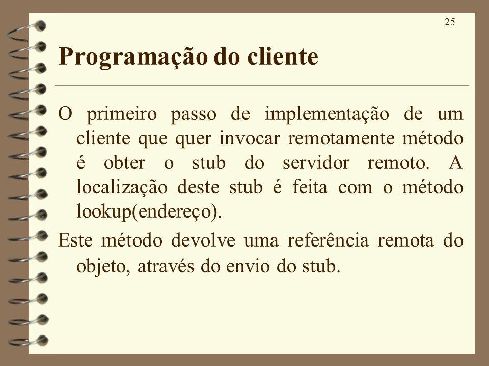25 Programação do cliente O primeiro passo de implementação de um cliente que quer invocar remotamente método é obter o stub do servidor remoto. A loc