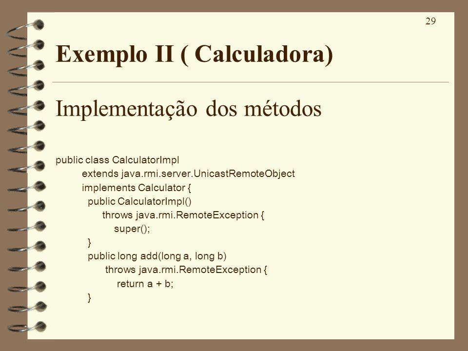 29 Exemplo II ( Calculadora) Implementação dos métodos public class CalculatorImpl extends java.rmi.server.UnicastRemoteObject implements Calculator {