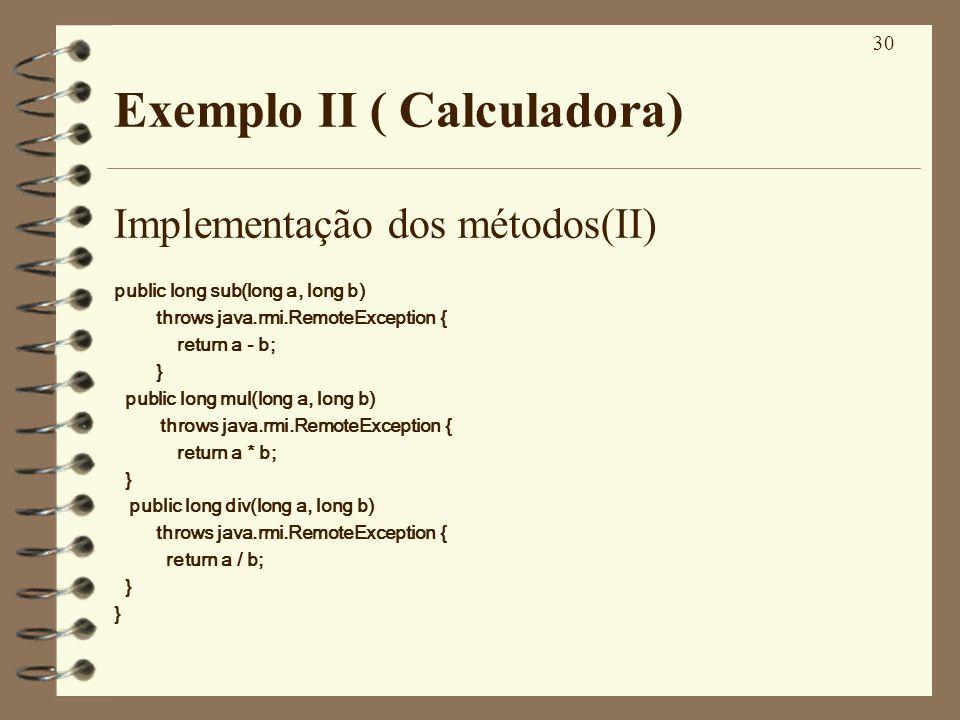 30 Exemplo II ( Calculadora) Implementação dos métodos(II) public long sub(long a, long b) throws java.rmi.RemoteException { return a - b; } public lo