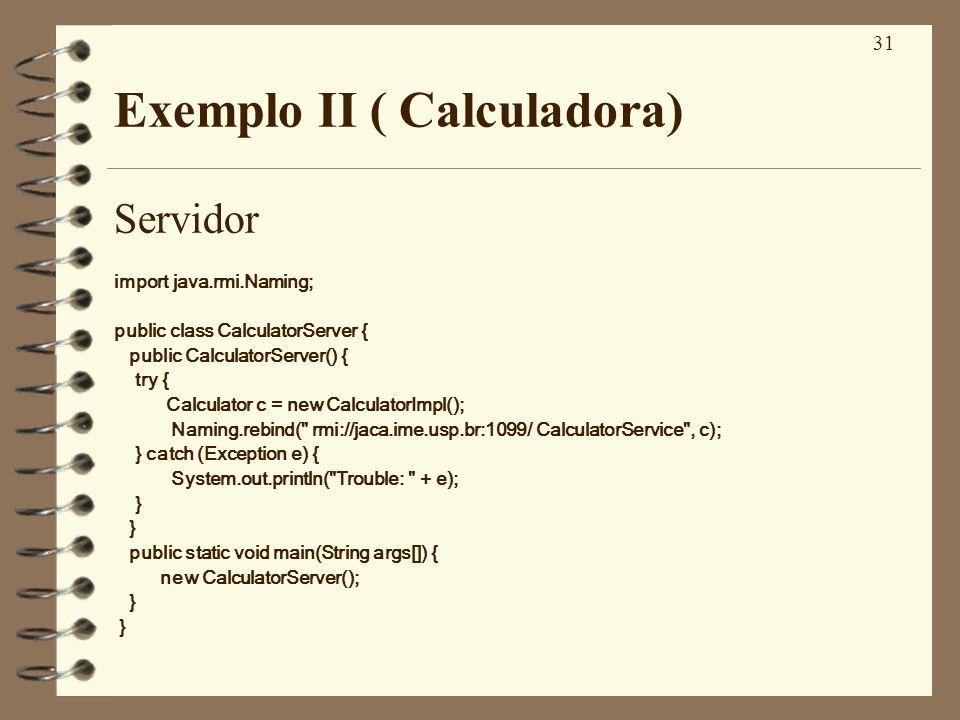 31 Exemplo II ( Calculadora) Servidor import java.rmi.Naming; public class CalculatorServer { public CalculatorServer() { try { Calculator c = new Cal