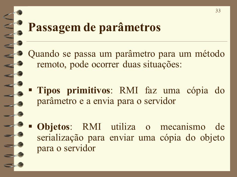 33 Passagem de parâmetros Quando se passa um parâmetro para um método remoto, pode ocorrer duas situações: Tipos primitivos: RMI faz uma cópia do parâ