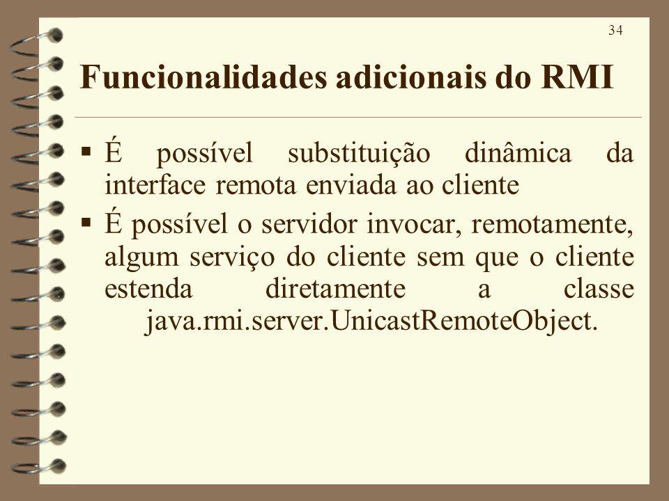 34 Funcionalidades adicionais do RMI É possível substituição dinâmica da interface remota enviada ao cliente É possível o servidor invocar, remotament