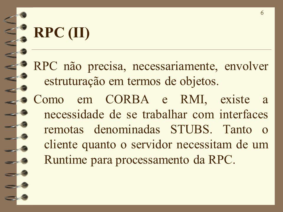 6 RPC (II) RPC não precisa, necessariamente, envolver estruturação em termos de objetos. Como em CORBA e RMI, existe a necessidade de se trabalhar com